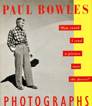Image for Paul Bowles Photographs. How Could I Send A Picture Inot The Desert?